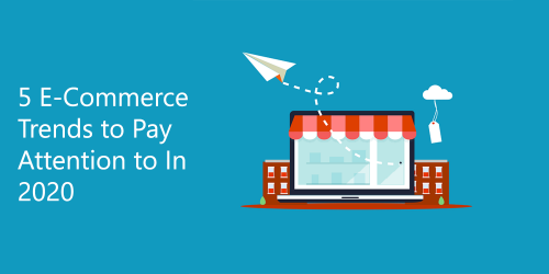 5 E-Commerce Trends to Pay Attention to In 2020